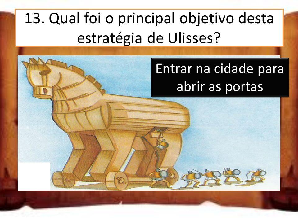13. Qual foi o principal objetivo desta estratégia de Ulisses? Entrar na cidade para abrir as portas Entrar na cidade para libertar Helena Entrar na c