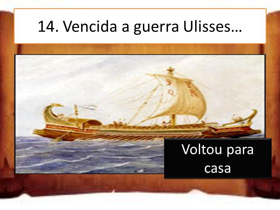 14. Vencida a guerra Ulisses… Partiu em busca de mais aventuras Voltou para casa Ficou a viver em Tróia Voltou para casa