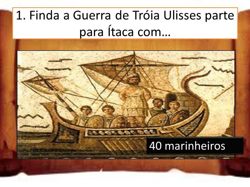 1. Finda a Guerra de Tróia Ulisses parte para Ítaca com… 10 marinheiros 20 marinheiros 40 marinheiros
