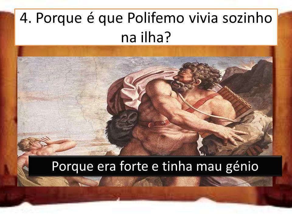 4. Porque é que Polifemo vivia sozinho na ilha? Porque estava zangado com a família Porque o seu rebanho era muito grande Porque era forte e tinha mau