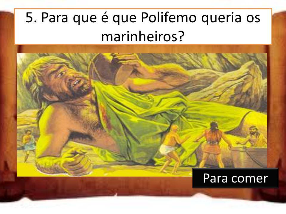 5. Para que é que Polifemo queria os marinheiros? Para lhe fazerem companhia Para comer Para tomarem conta do rebanho Para comer
