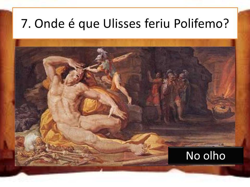 7. Onde é que Ulisses feriu Polifemo? Nas pernas No olho Na barriga No olho