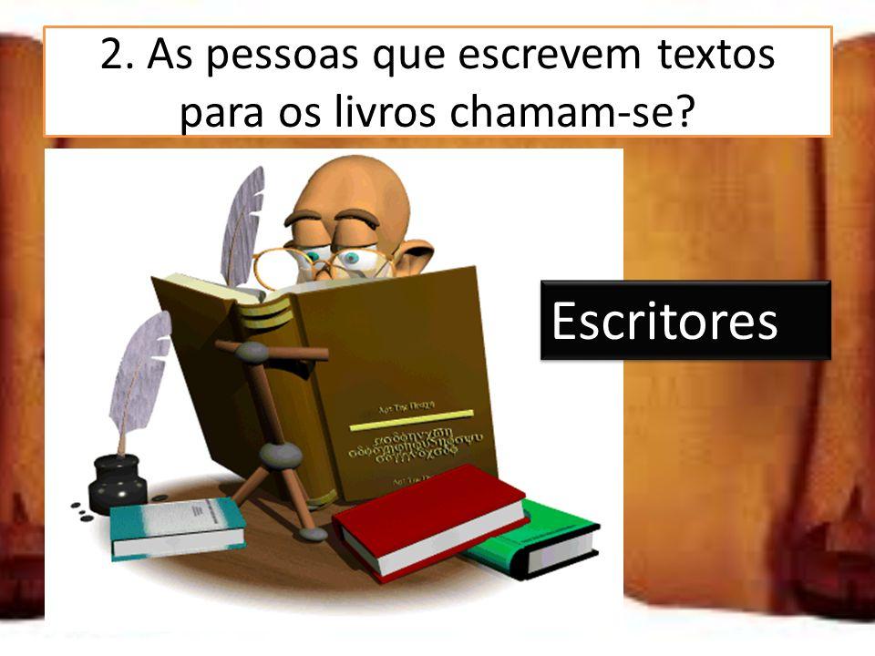 2. As pessoas que escrevem textos para os livros chamam-se? Jornalistas Escritores Compositores Escritores