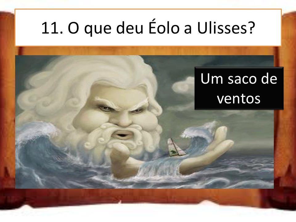 11. O que deu Éolo a Ulisses? Um saco de joias Um saco de comida Um saco de ventos