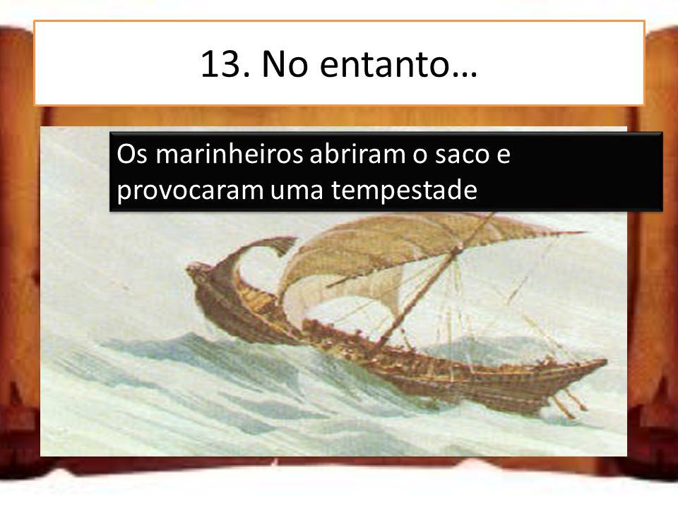 13. No entanto… Ulisses abriu o saco e provocou uma tempestade Os marinheiros abriram o saco e provocaram uma tempestade O saco abriu-se sozinho e pro