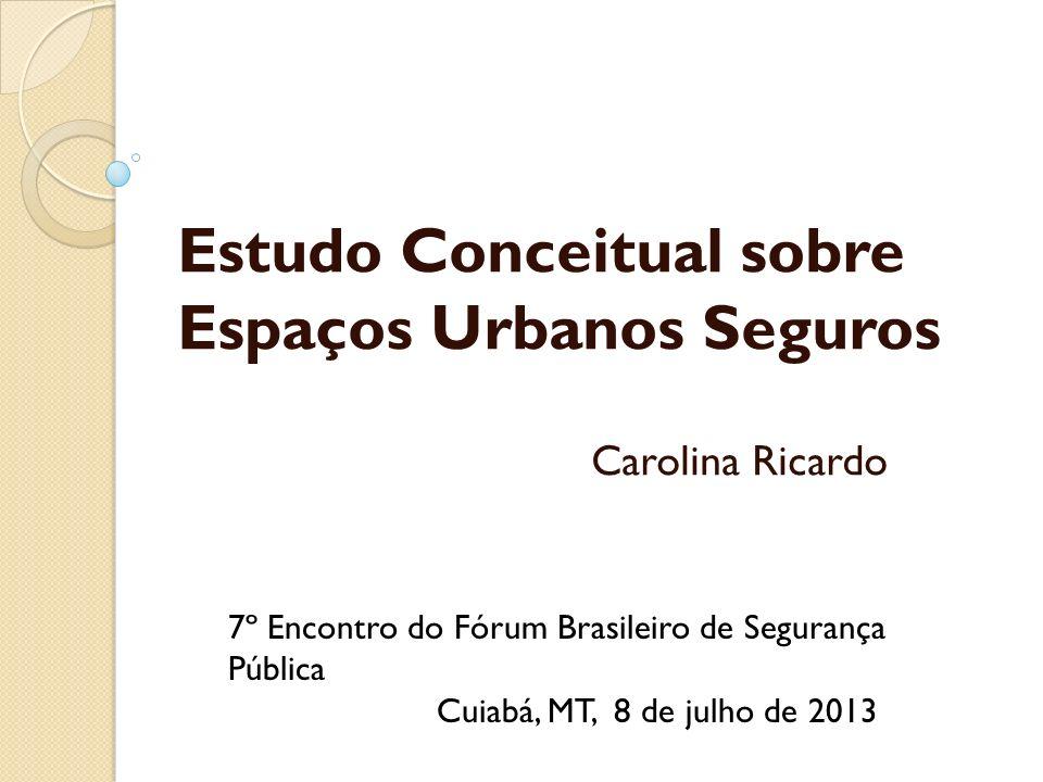 Estudo Conceitual sobre Espaços Urbanos Seguros Carolina Ricardo 7º Encontro do Fórum Brasileiro de Segurança Pública Cuiabá, MT, 8 de julho de 2013
