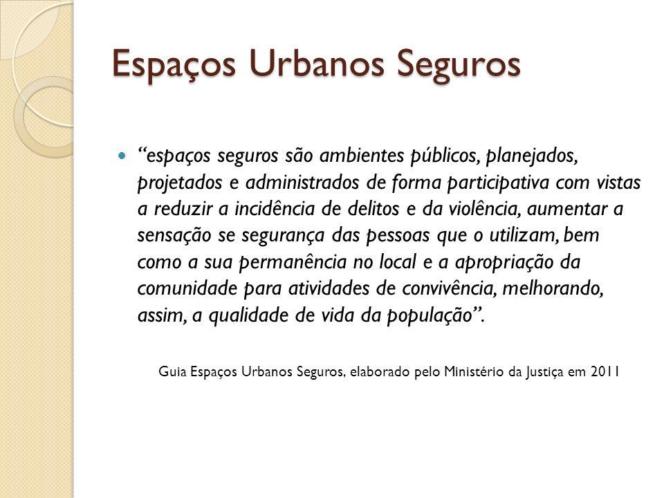 Espaços Urbanos Seguros espaços seguros são ambientes públicos, planejados, projetados e administrados de forma participativa com vistas a reduzir a i