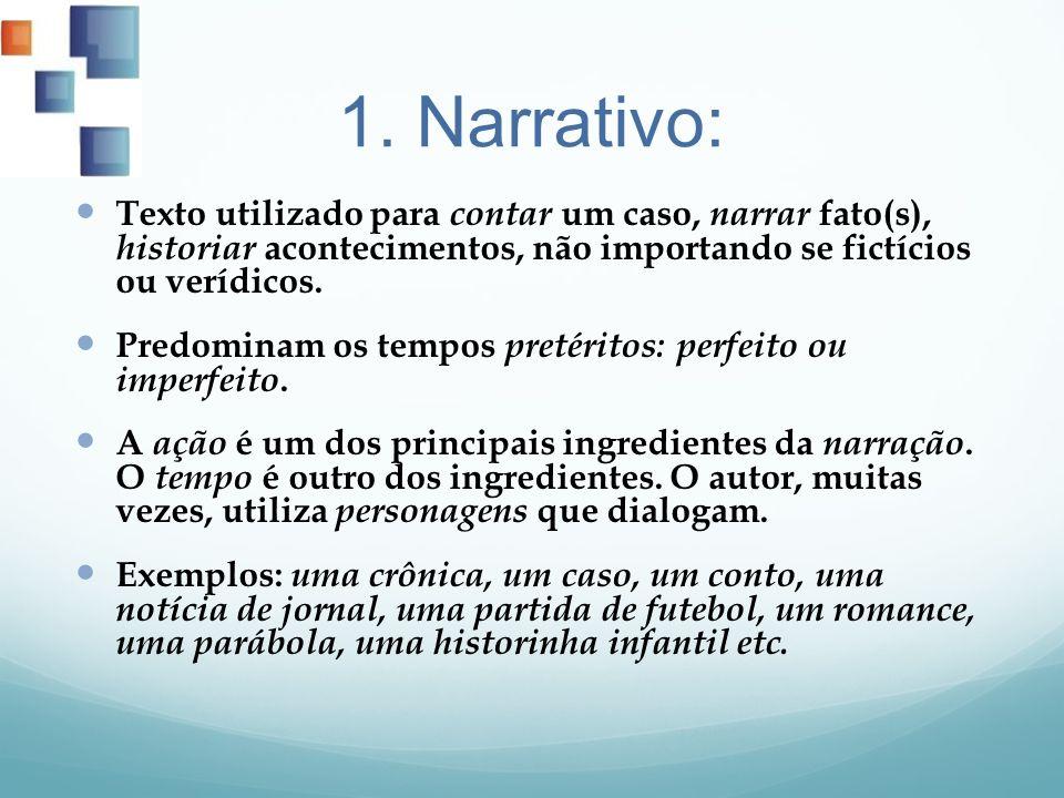 1. Narrativo: Texto utilizado para contar um caso, narrar fato(s), historiar acontecimentos, não importando se fictícios ou verídicos. Predominam os t