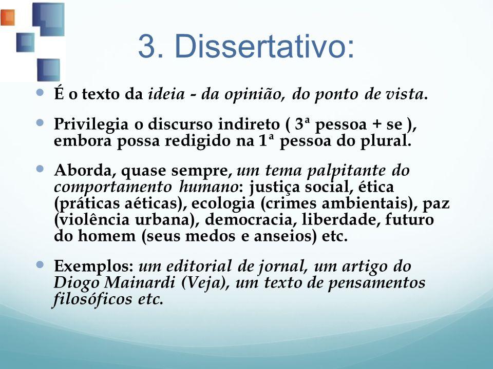 3. Dissertativo: É o texto da ideia - da opinião, do ponto de vista. Privilegia o discurso indireto ( 3ª pessoa + se ), embora possa redigido na 1ª pe