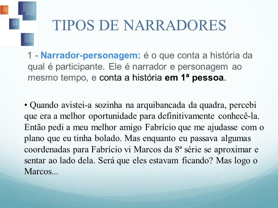 TIPOS DE NARRADORES 1 - Narrador-personagem: é o que conta a história da qual é participante. Ele é narrador e personagem ao mesmo tempo, e conta a hi