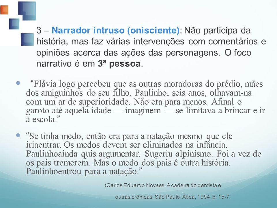 3 – Narrador intruso (onisciente): Não participa da história, mas faz várias intervenções com comentários e opiniões acerca das ações das personagens.