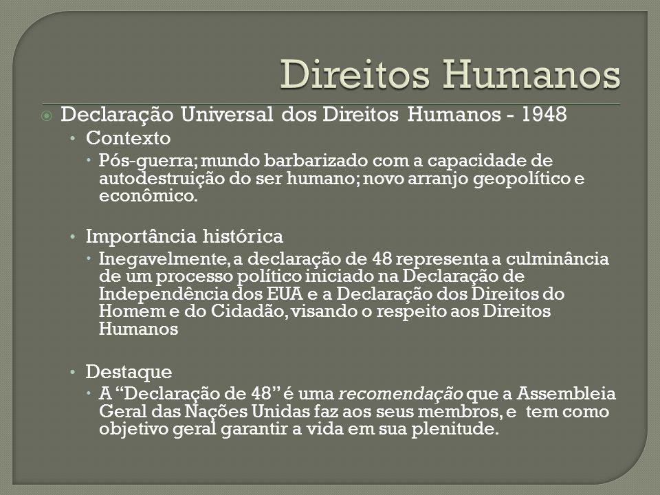 Declaração Universal dos Direitos Humanos - 1948 Contexto Pós-guerra; mundo barbarizado com a capacidade de autodestruição do ser humano; novo arranjo geopolítico e econômico.