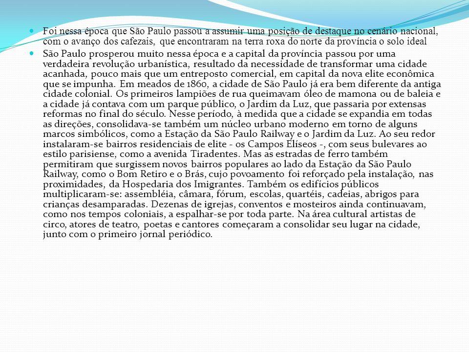 Foi nessa época que São Paulo passou a assumir uma posição de destaque no cenário nacional, com o avanço dos cafezais, que encontraram na terra roxa do norte da província o solo ideal São Paulo prosperou muito nessa época e a capital da província passou por uma verdadeira revolução urbanística, resultado da necessidade de transformar uma cidade acanhada, pouco mais que um entreposto comercial, em capital da nova elite econômica que se impunha.