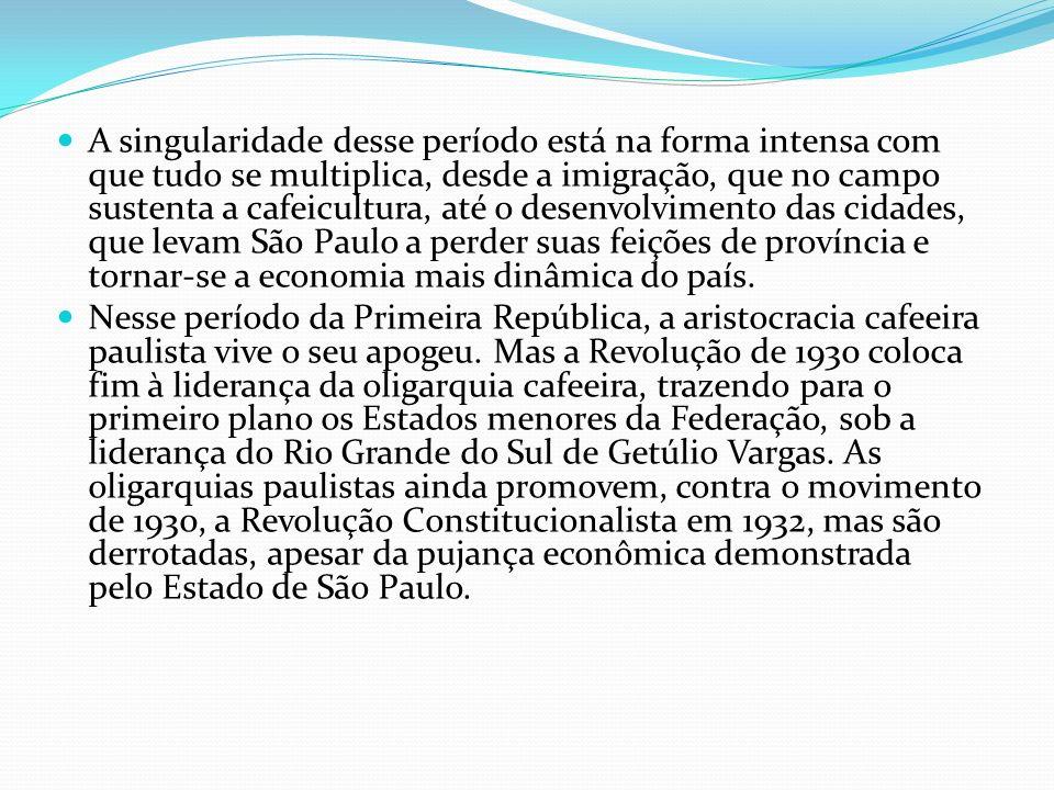 A singularidade desse período está na forma intensa com que tudo se multiplica, desde a imigração, que no campo sustenta a cafeicultura, até o desenvolvimento das cidades, que levam São Paulo a perder suas feições de província e tornar-se a economia mais dinâmica do país.