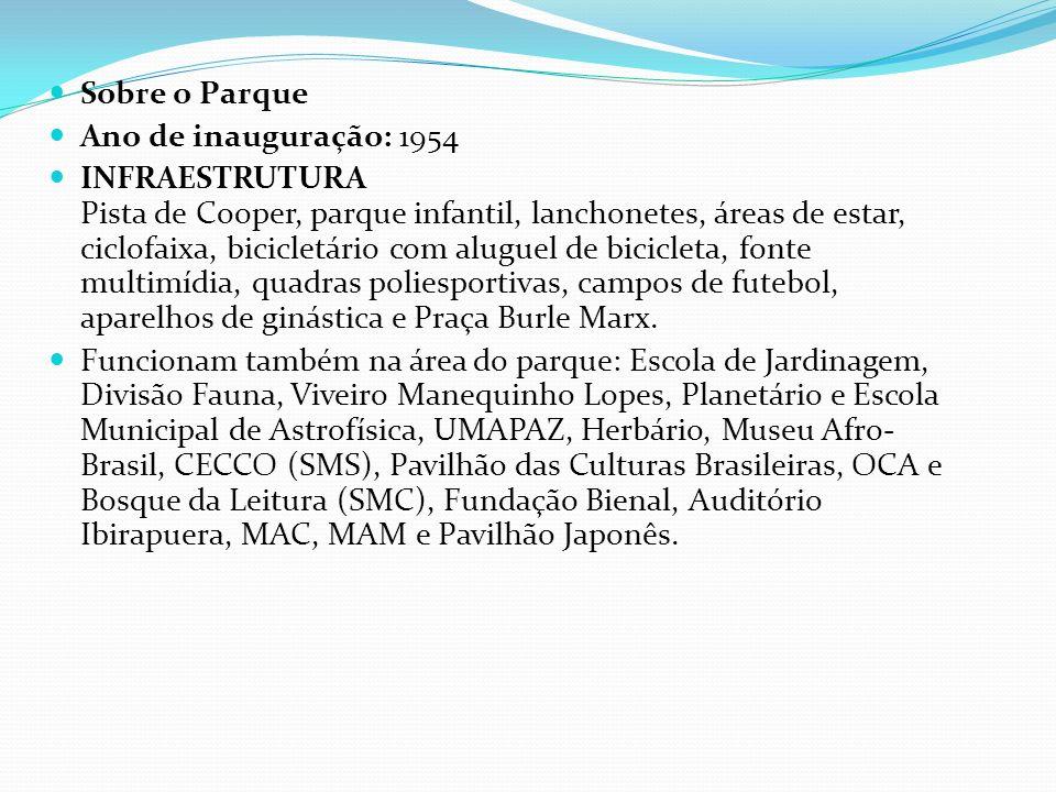 Sobre o Parque Ano de inauguração: 1954 INFRAESTRUTURA Pista de Cooper, parque infantil, lanchonetes, áreas de estar, ciclofaixa, bicicletário com aluguel de bicicleta, fonte multimídia, quadras poliesportivas, campos de futebol, aparelhos de ginástica e Praça Burle Marx.