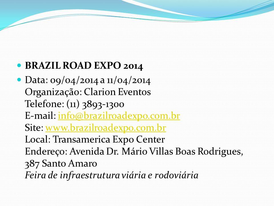 BRAZIL ROAD EXPO 2014 Data: 09/04/2014 a 11/04/2014 Organização: Clarion Eventos Telefone: (11) 3893-1300 E-mail: info@brazilroadexpo.com.br Site: www.brazilroadexpo.com.br Local: Transamerica Expo Center Endereço: Avenida Dr.