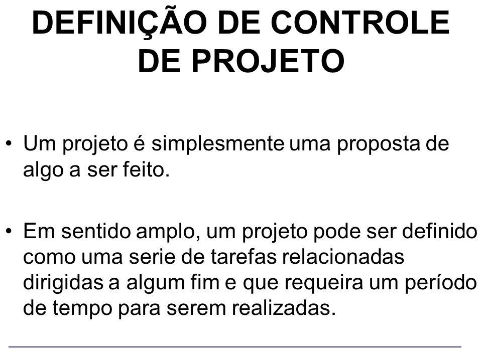 DEFINIÇÃO DE CONTROLE DE PROJETO Um projeto é simplesmente uma proposta de algo a ser feito. Em sentido amplo, um projeto pode ser definido como uma s