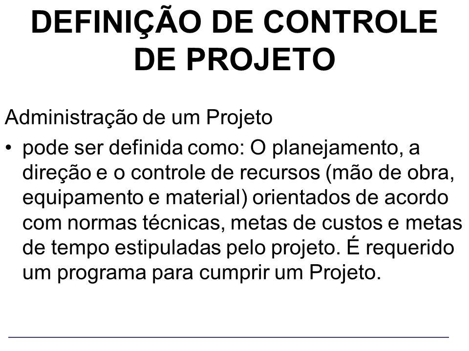 DEFINIÇÃO DE CONTROLE DE PROJETO Administração de um Projeto pode ser definida como: O planejamento, a direção e o controle de recursos (mão de obra,