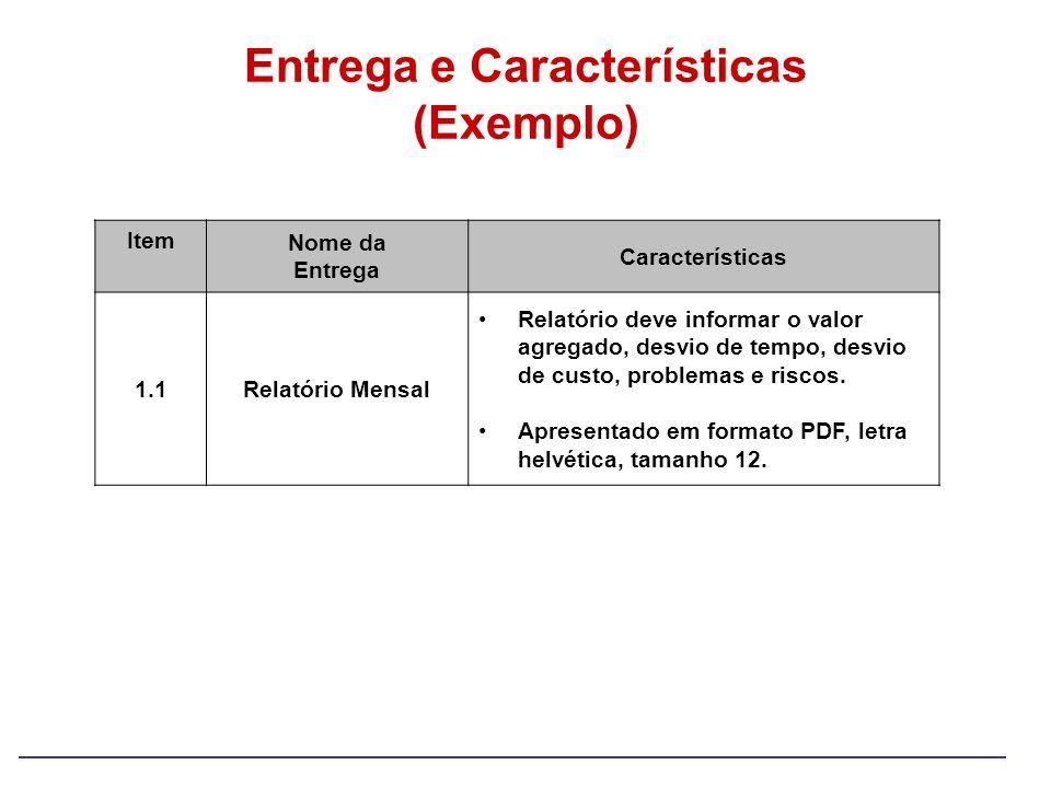 Entrega e Características (Exemplo) Item Nome da Entrega Características 1.1Relatório Mensal Relatório deve informar o valor agregado, desvio de tempo