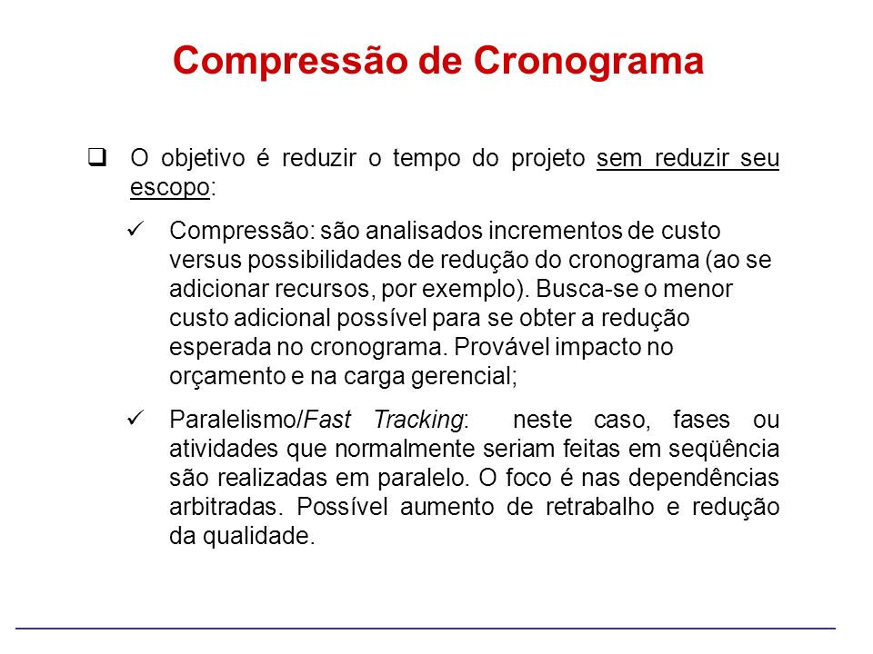Compressão de Cronograma O objetivo é reduzir o tempo do projeto sem reduzir seu escopo: Compressão: são analisados incrementos de custo versus possib