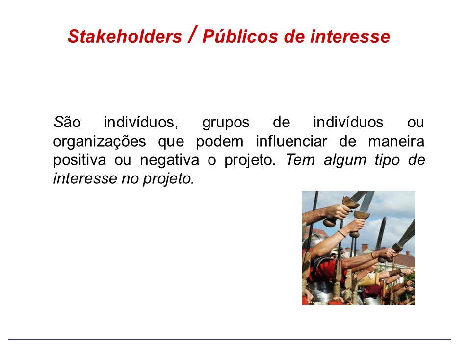 Stakeholders / Públicos de interesse São indivíduos, grupos de indivíduos ou organizações que podem influenciar de maneira positiva ou negativa o proj