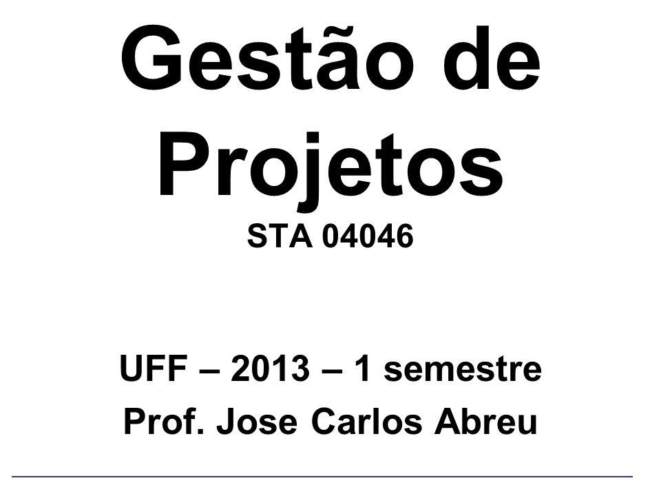 Gestão de Projetos STA 04046 UFF – 2013 – 1 semestre Prof. Jose Carlos Abreu