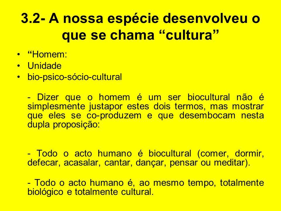 3.2- A nossa espécie desenvolveu o que se chama cultura Homem: Unidade bio-psico-sócio-cultural - Dizer que o homem é um ser biocultural não é simples