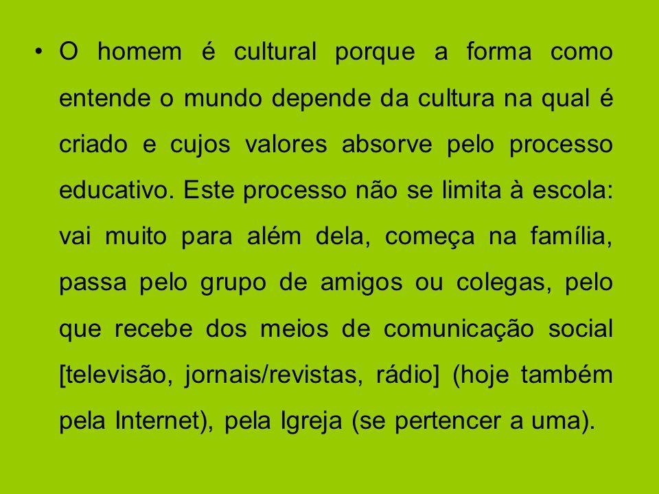 O homem é cultural porque a forma como entende o mundo depende da cultura na qual é criado e cujos valores absorve pelo processo educativo. Este proce