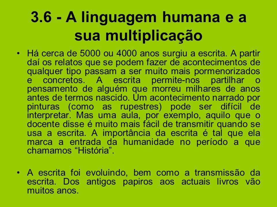 3.6 - A linguagem humana e a sua multiplicação Há cerca de 5000 ou 4000 anos surgiu a escrita. A partir daí os relatos que se podem fazer de acontecim