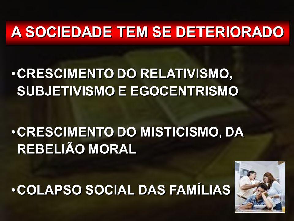 A SOCIEDADE TEM SE DETERIORADO CRESCIMENTO DO RELATIVISMO, SUBJETIVISMO E EGOCENTRISMO CRESCIMENTO DO MISTICISMO, DA REBELIÃO MORAL COLAPSO SOCIAL DAS FAMÍLIAS A SOCIEDADE TEM SE DETERIORADO CRESCIMENTO DO RELATIVISMO, SUBJETIVISMO E EGOCENTRISMO CRESCIMENTO DO MISTICISMO, DA REBELIÃO MORAL COLAPSO SOCIAL DAS FAMÍLIAS