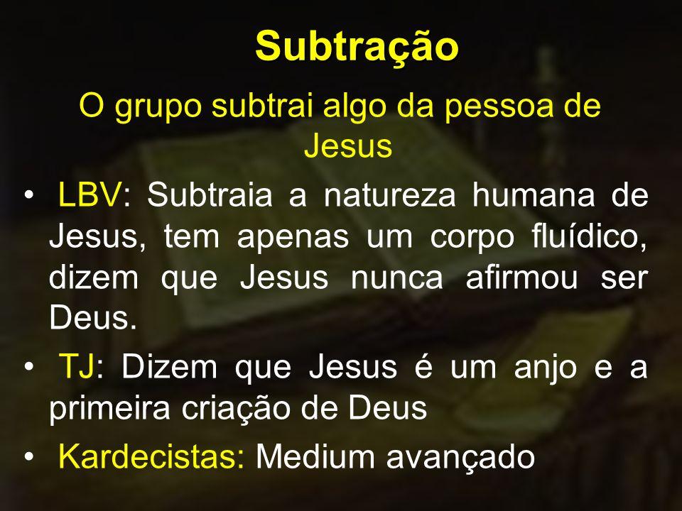 Subtração O grupo subtrai algo da pessoa de Jesus LBV: Subtraia a natureza humana de Jesus, tem apenas um corpo fluídico, dizem que Jesus nunca afirmou ser Deus.
