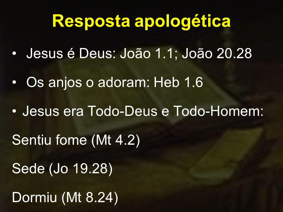 Resposta apologética Jesus é Deus: João 1.1; João 20.28 Os anjos o adoram: Heb 1.6 Jesus era Todo-Deus e Todo-Homem: Sentiu fome (Mt 4.2) Sede (Jo 19.28) Dormiu (Mt 8.24)