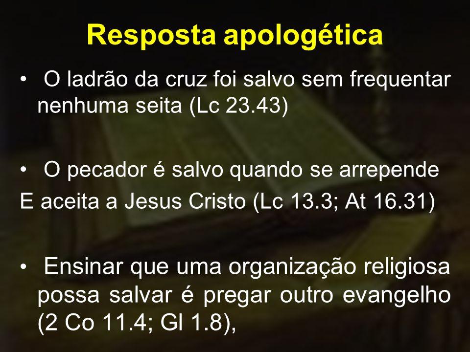 Resposta apologética O ladrão da cruz foi salvo sem frequentar nenhuma seita (Lc 23.43) O pecador é salvo quando se arrepende E aceita a Jesus Cristo (Lc 13.3; At 16.31) Ensinar que uma organização religiosa possa salvar é pregar outro evangelho (2 Co 11.4; Gl 1.8),