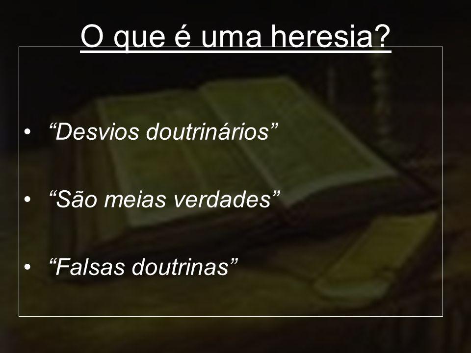 O que é uma heresia? Desvios doutrinários São meias verdades Falsas doutrinas