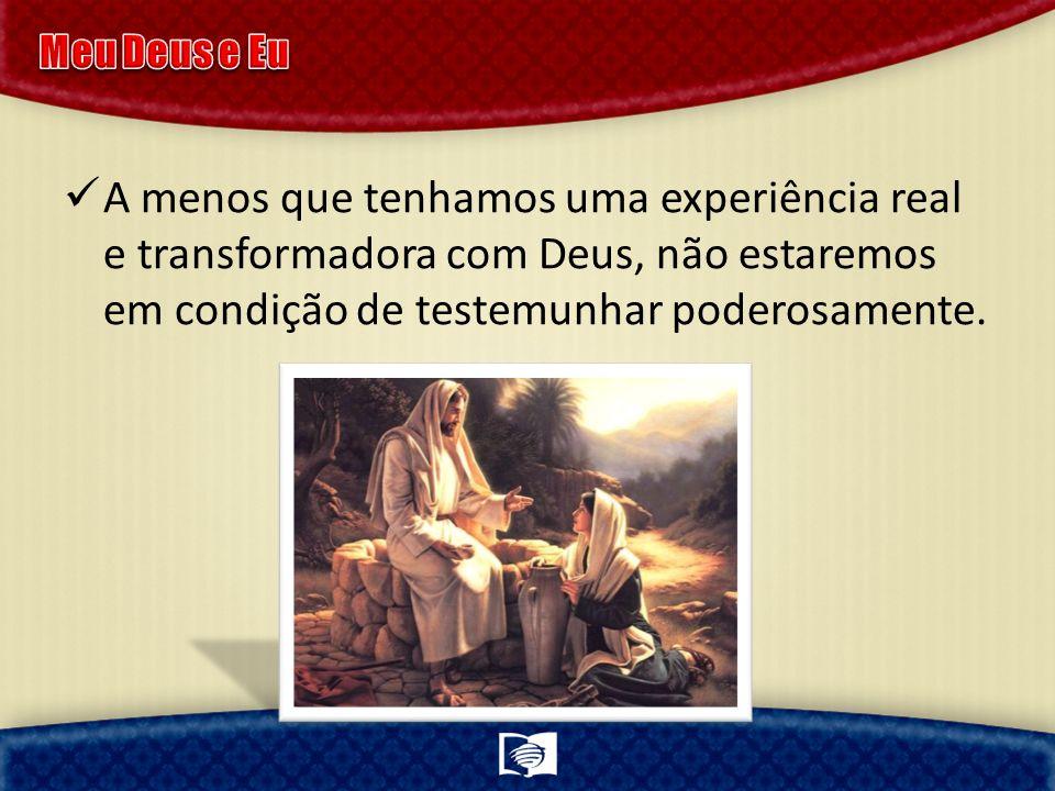 A menos que tenhamos uma experiência real e transformadora com Deus, não estaremos em condição de testemunhar poderosamente.
