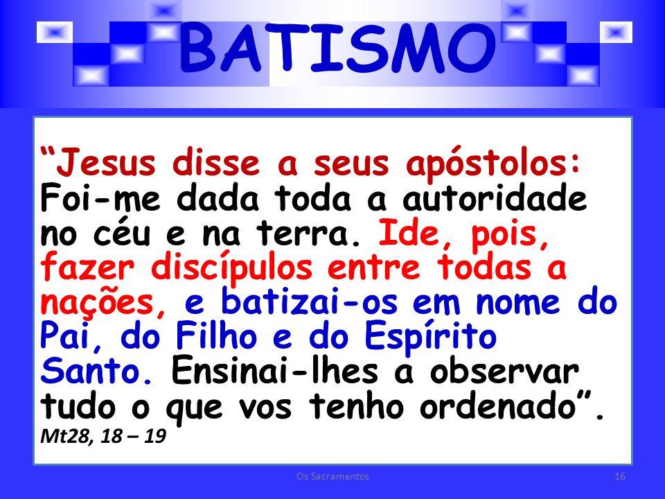 BATISMO Jesus disse a seus apóstolos: Foi-me dada toda a autoridade no céu e na terra.
