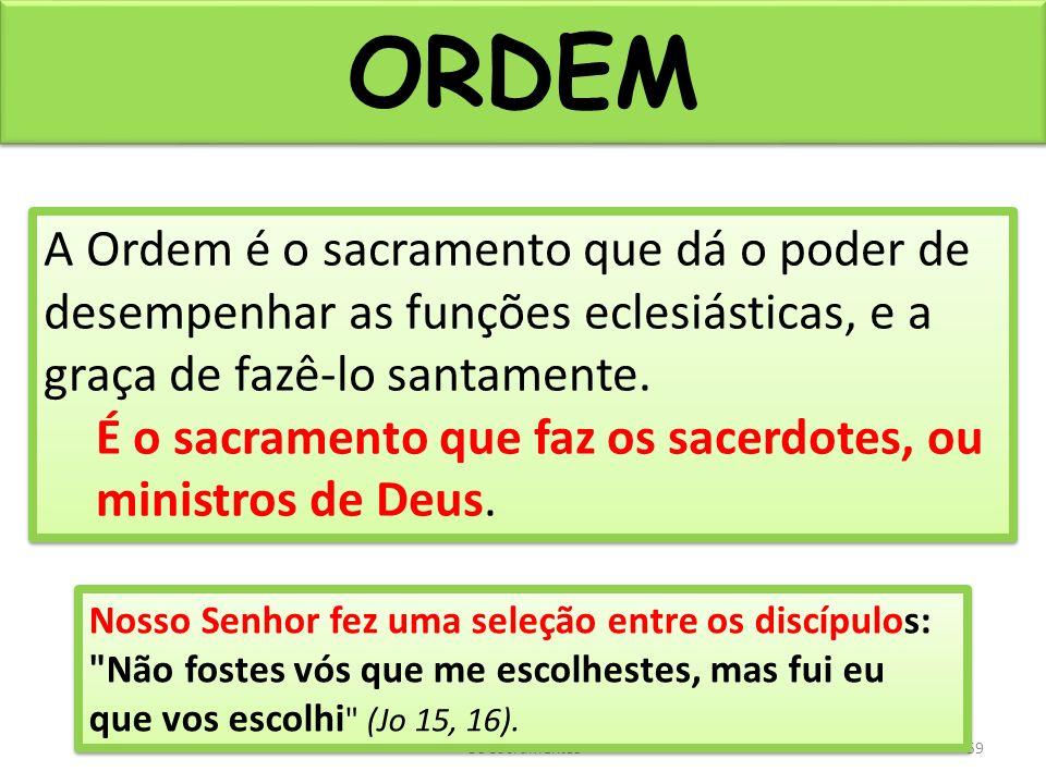 ORDEM Os Sacramentos59 A Ordem é o sacramento que dá o poder de desempenhar as funções eclesiásticas, e a graça de fazê-lo santamente.