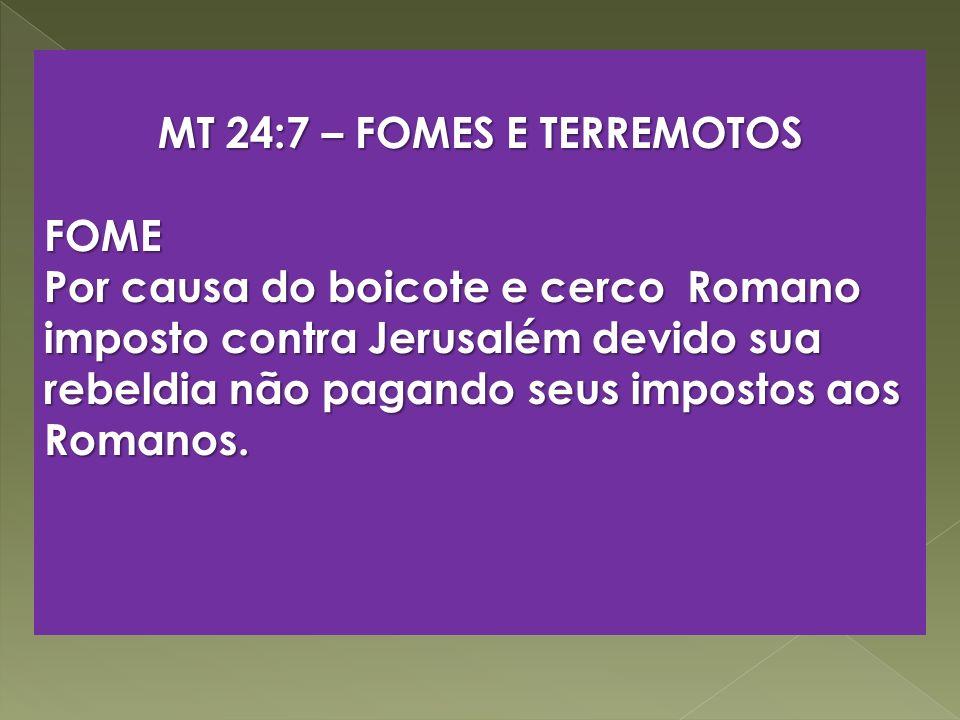 MT 24:7 – FOMES E TERREMOTOS FOME Por causa do boicote e cerco Romano imposto contra Jerusalém devido sua rebeldia não pagando seus impostos aos Roman