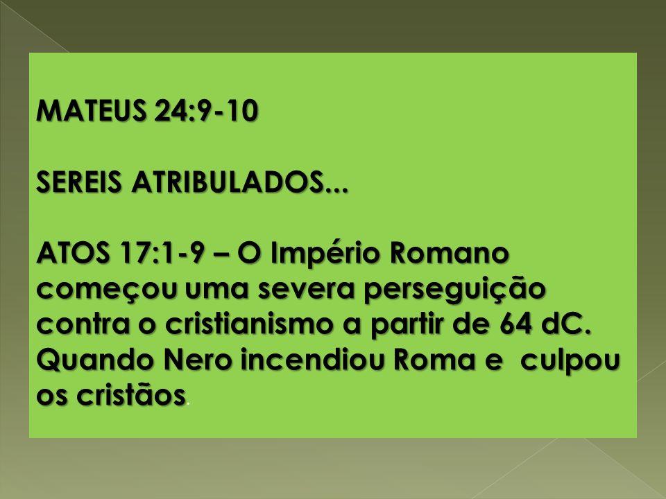 MATEUS 24:9-10 SEREIS ATRIBULADOS... ATOS 17:1-9 – O Império Romano começou uma severa perseguição contra o cristianismo a partir de 64 dC. Quando Ner