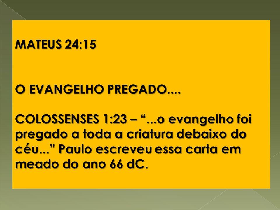 MATEUS 24:15 O EVANGELHO PREGADO.... COLOSSENSES 1:23 –...o evangelho foi pregado a toda a criatura debaixo do céu... Paulo escreveu essa carta em mea
