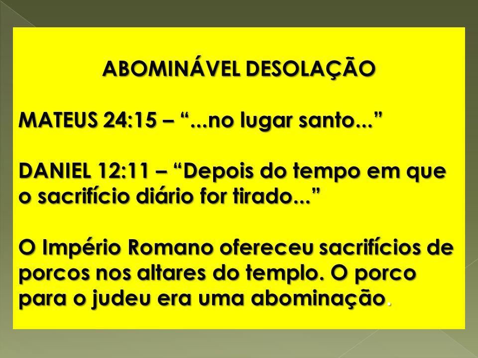 ABOMINÁVEL DESOLAÇÃO MATEUS 24:15 –...no lugar santo... DANIEL 12:11 – Depois do tempo em que o sacrifício diário for tirado... O Império Romano ofere