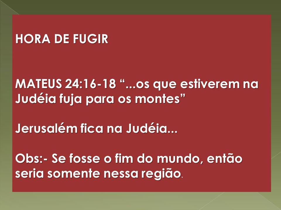 HORA DE FUGIR MATEUS 24:16-18...os que estiverem na Judéia fuja para os montes Jerusalém fica na Judéia... Obs:- Se fosse o fim do mundo, então seria