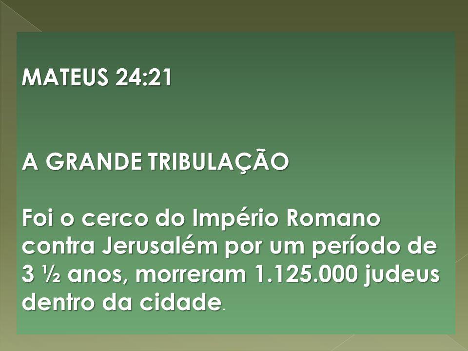 MATEUS 24:21 A GRANDE TRIBULAÇÃO Foi o cerco do Império Romano contra Jerusalém por um período de 3 ½ anos, morreram 1.125.000 judeus dentro da cidade