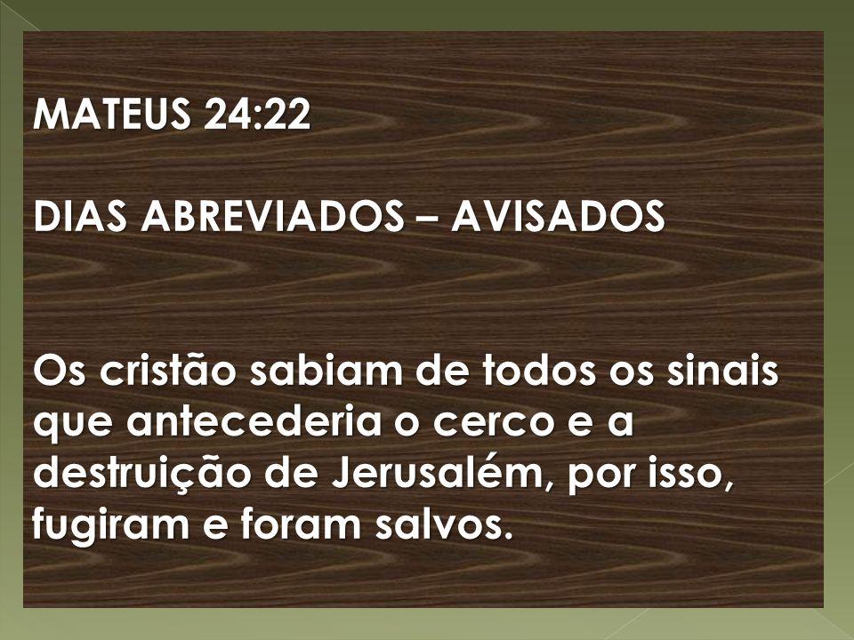 MATEUS 24:22 DIAS ABREVIADOS – AVISADOS Os cristão sabiam de todos os sinais que antecederia o cerco e a destruição de Jerusalém, por isso, fugiram e