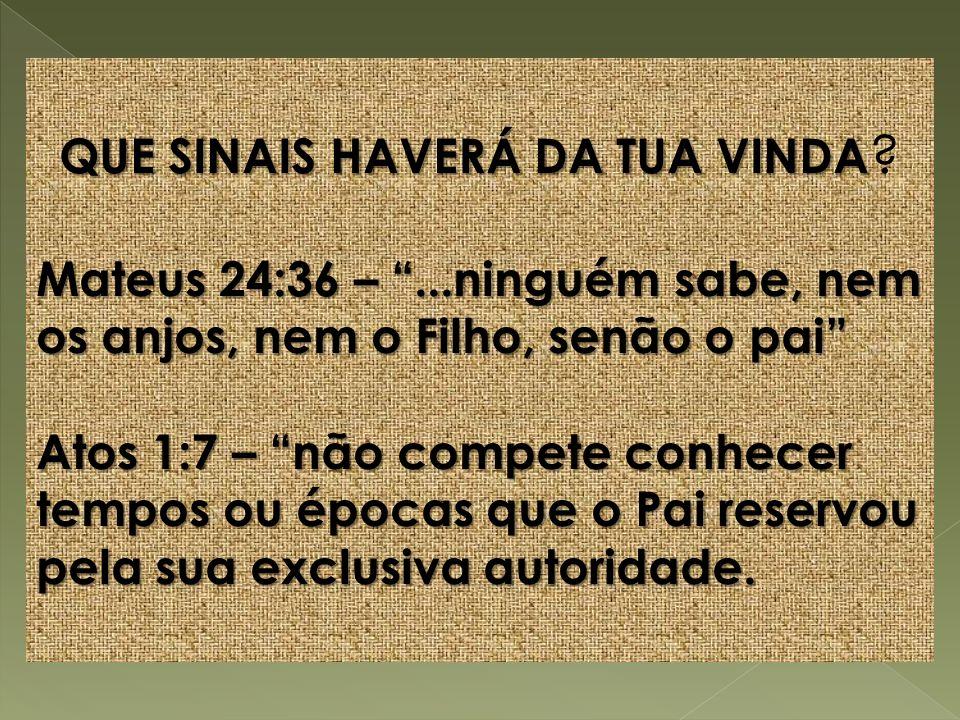 QUE SINAIS HAVERÁ DA TUA VINDA QUE SINAIS HAVERÁ DA TUA VINDA ? Mateus 24:36 –...ninguém sabe, nem os anjos, nem o Filho, senão o pai Atos 1:7 – não c
