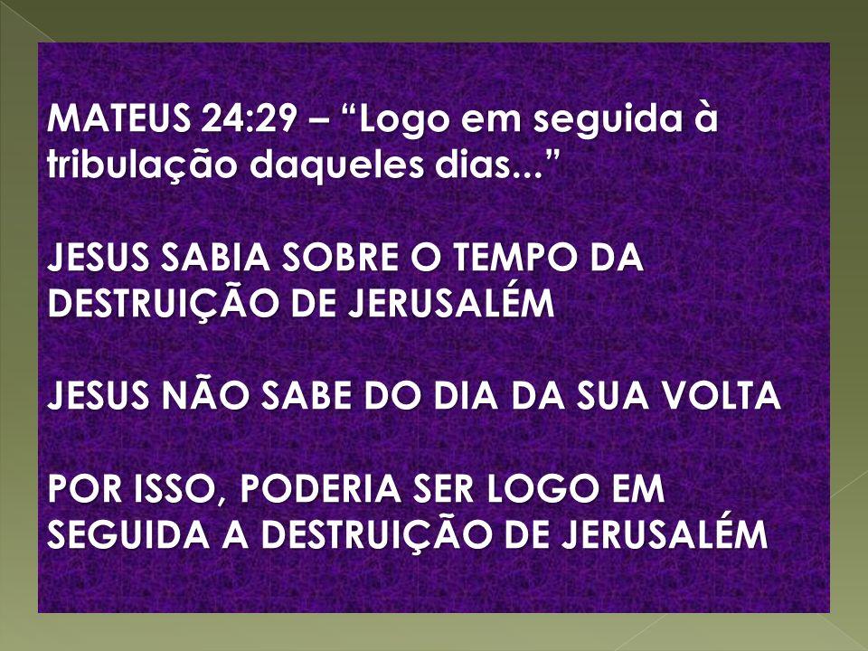 MATEUS 24:29 – Logo em seguida à tribulação daqueles dias... JESUS SABIA SOBRE O TEMPO DA DESTRUIÇÃO DE JERUSALÉM JESUS NÃO SABE DO DIA DA SUA VOLTA P