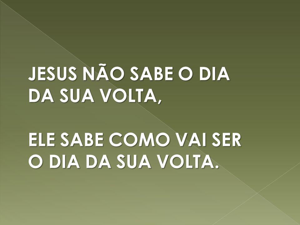 JESUS NÃO SABE O DIA DA SUA VOLTA, ELE SABE COMO VAI SER O DIA DA SUA VOLTA.