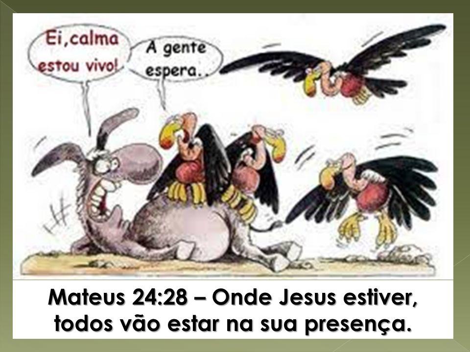 Mateus 24:28 – Onde Jesus estiver, todos vão estar na sua presença.