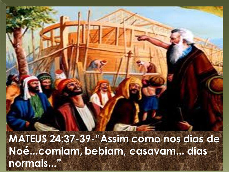 MATEUS 24:37-39-Assim como nos dias de Noé...comiam, bebiam, casavam... dias normais...