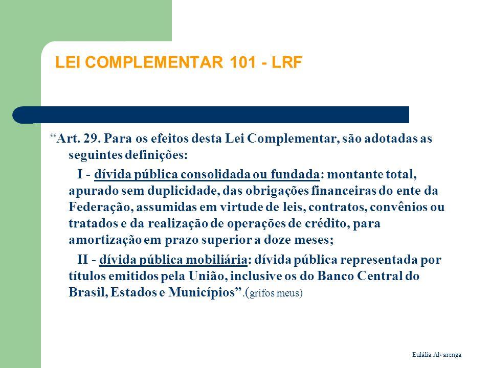 Eulália Alvarenga LEI COMPLEMENTAR 101 - LRF Art. 29. Para os efeitos desta Lei Complementar, são adotadas as seguintes definições: I - dívida pública